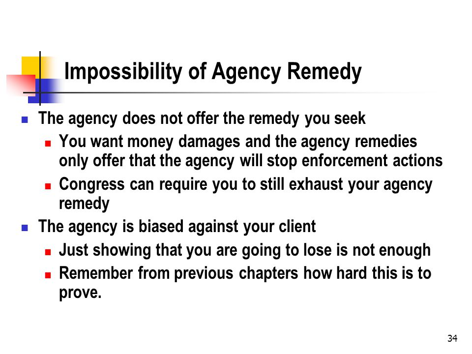 34 Impossibility of Agency Remedy The agency does not offer the remedy you seek You want money damages and the agency remedies only offer that the age