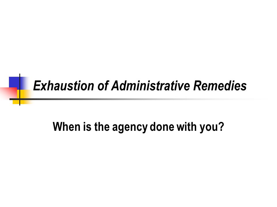 7 Exhaustion of Administrative Remedies Does the plaintiff have to go through the agency process before going to court.