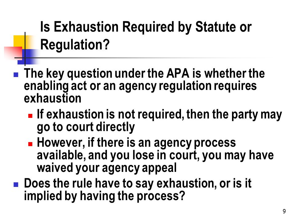 9 Is Exhaustion Required by Statute or Regulation? The key question under the APA is whether the enabling act or an agency regulation requires exhaust