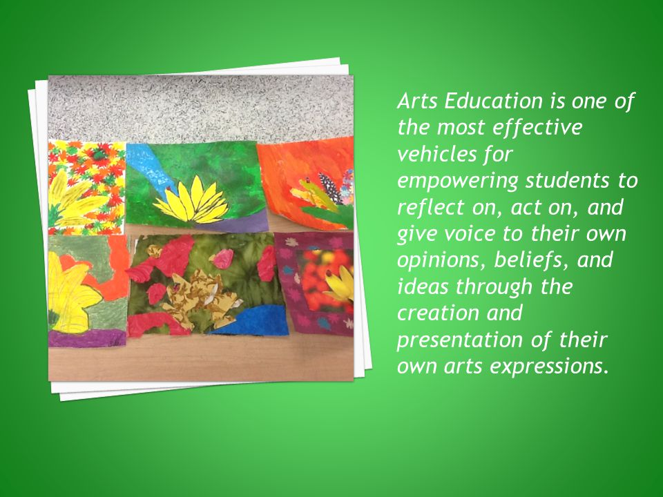Arts Education is one of the most effective vehicles for empowering students to reflect on, act on, and give voice to their own opinions, beliefs, and