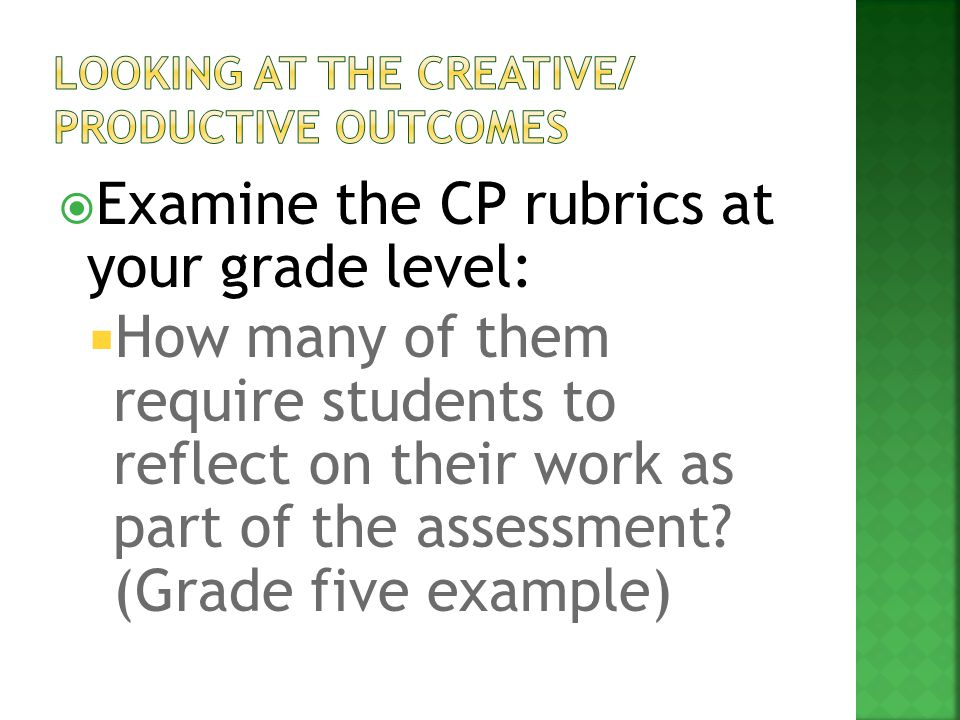  Examine the CP rubrics at your grade level:  How many of them require students to reflect on their work as part of the assessment? (Grade five exam