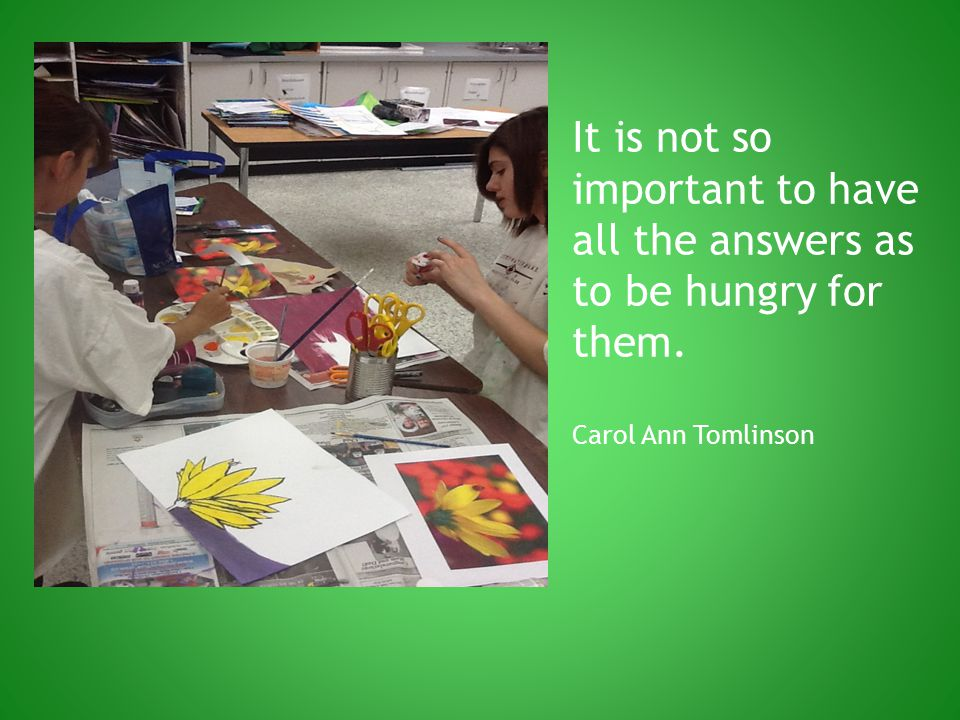 It is not so important to have all the answers as to be hungry for them. Carol Ann Tomlinson