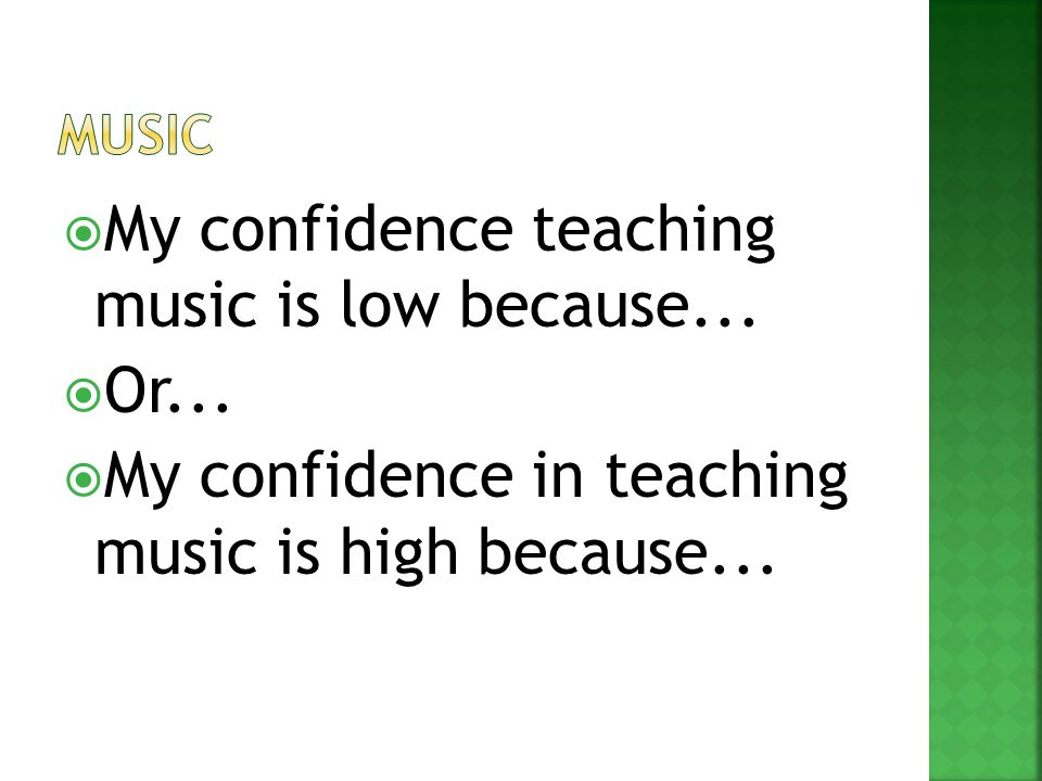  My confidence teaching music is low because...  Or...  My confidence in teaching music is high because...