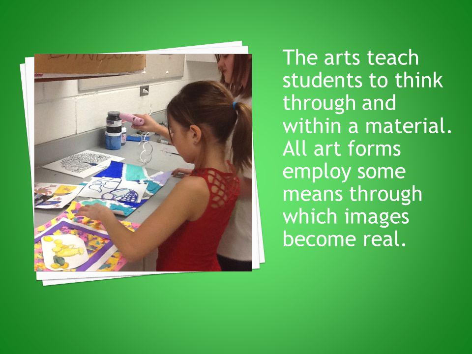 The arts teach students to think through and within a material. All art forms employ some means through which images become real.