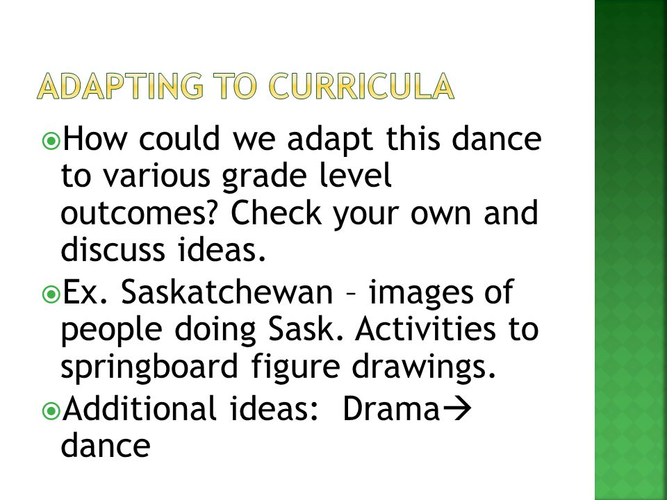  How could we adapt this dance to various grade level outcomes? Check your own and discuss ideas.  Ex. Saskatchewan – images of people doing Sask. A
