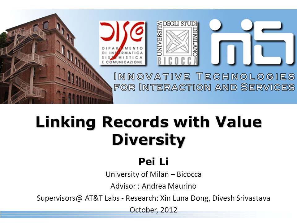Linking Records with Value Diversity Pei Li University of Milan – Bicocca Advisor : Andrea Maurino Supervisors@ AT&T Labs - Research: Xin Luna Dong, Divesh Srivastava October, 2012