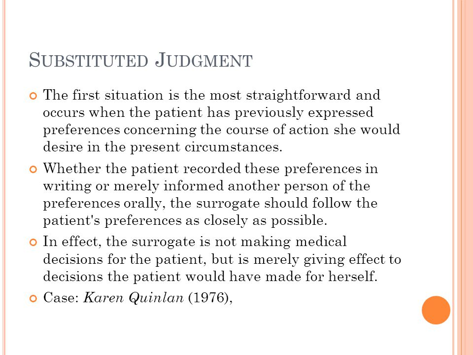 S UBSTITUTED J UDGMENT The first situation is the most straightforward and occurs when the patient has previously expressed preferences concerning the course of action she would desire in the present circumstances.