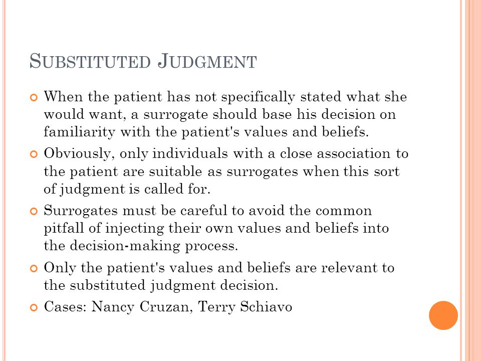S UBSTITUTED J UDGMENT When the patient has not specifically stated what she would want, a surrogate should base his decision on familiarity with the patient s values and beliefs.