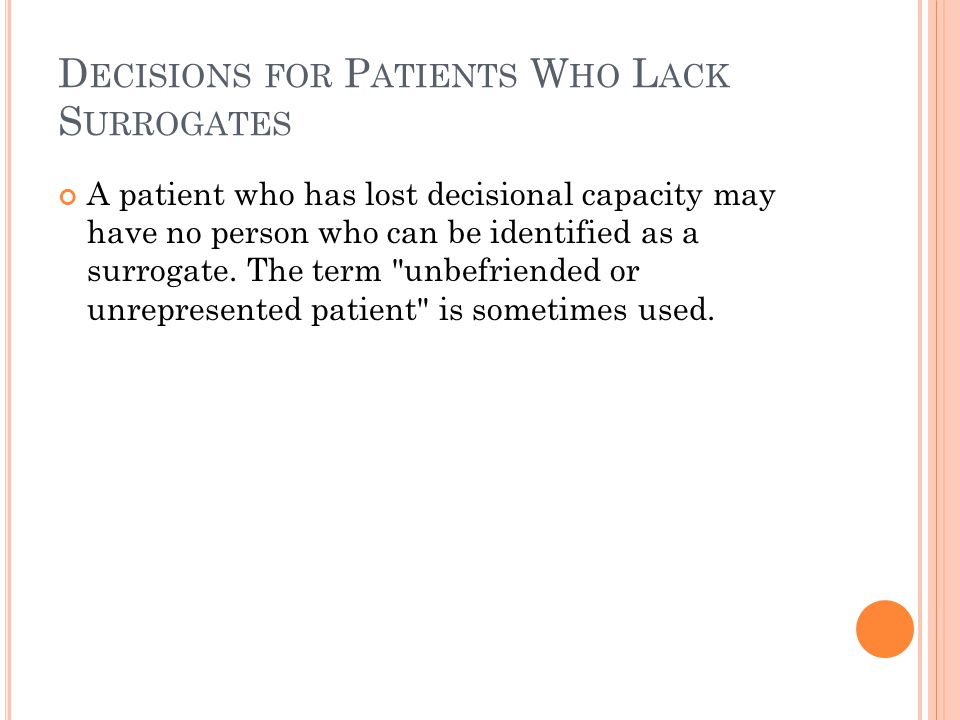 D ECISIONS FOR P ATIENTS W HO L ACK S URROGATES A patient who has lost decisional capacity may have no person who can be identified as a surrogate.