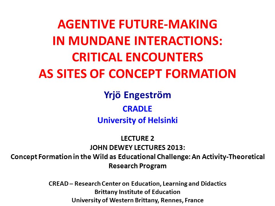 AGENTIVE FUTURE-MAKING IN MUNDANE INTERACTIONS: CRITICAL ENCOUNTERS AS SITES OF CONCEPT FORMATION Yrjö Engeström CRADLE University of Helsinki LECTURE 2 JOHN DEWEY LECTURES 2013: Concept Formation in the Wild as Educational Challenge: An Activity-Theoretical Research Program CREAD – Research Center on Education, Learning and Didactics Brittany Institute of Education University of Western Brittany, Rennes, France November 2013