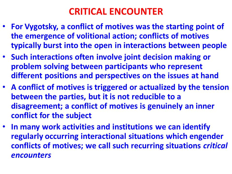 CRITICAL ENCOUNTER For Vygotsky, a conflict of motives was the starting point of the emergence of volitional action; conflicts of motives typically burst into the open in interactions between people Such interactions often involve joint decision making or problem solving between participants who represent different positions and perspectives on the issues at hand A conflict of motives is triggered or actualized by the tension between the parties, but it is not reducible to a disagreement; a conflict of motives is genuinely an inner conflict for the subject In many work activities and institutions we can identify regularly occurring interactional situations which engender conflicts of motives; we call such recurring situations critical encounters