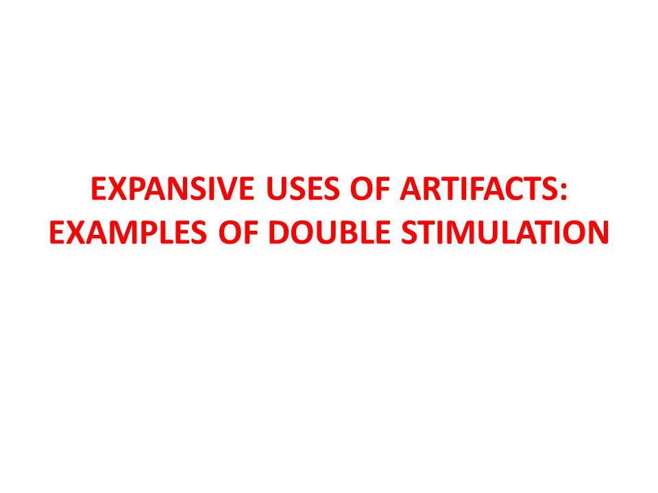 EXPANSIVE USES OF ARTIFACTS: EXAMPLES OF DOUBLE STIMULATION