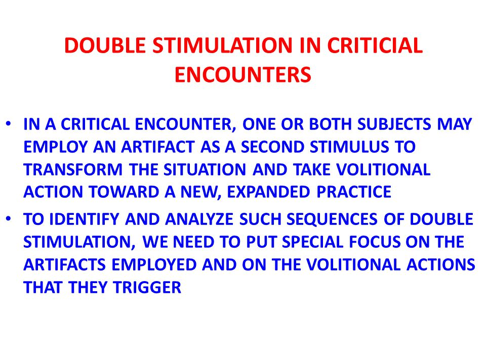 DOUBLE STIMULATION IN CRITICAL ENCOUNTERS IN EXAMPLE 6, THE ROLLATOR FUNCTIONED AS AN EFFECTIVE SECOND STIMULUS THAT LED TO AN EXPANSIVE RECONCEPTUALIZATION OF THE AGREED-UPON NOVEL PRACTICE IN EXAMPLE 7, THE RUBBISH BAG FUNCTIONED AS AN EFFECTIVE SECOND STIMULUS THAT LED TO AN EXPANSIVE CONCEPTUALIZATION IN BOTH CASES, THE FIRST STIMULUS (THE REAL PROBLEM) WAS IDENTIFIED AND OPENED UP ONLY AFTER THE SECOND STIMULUS WAS GRABBED AND A VOLITIONAL PHYSICAL ACTION HAD BEEN TAKEN WITH THE HELP OF THE SECOND STIMULUS