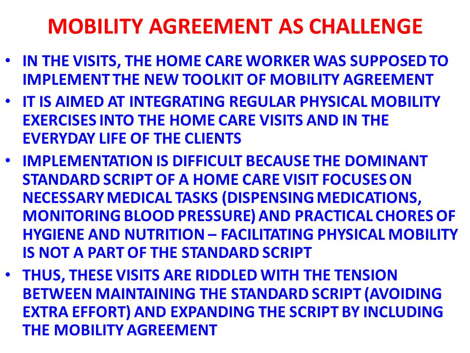 MOBILITY AGREEMENT AS CHALLENGE IN THE VISITS, THE HOME CARE WORKER WAS SUPPOSED TO IMPLEMENT THE NEW TOOLKIT OF MOBILITY AGREEMENT IT IS AIMED AT INTEGRATING REGULAR PHYSICAL MOBILITY EXERCISES INTO THE HOME CARE VISITS AND IN THE EVERYDAY LIFE OF THE CLIENTS IMPLEMENTATION IS DIFFICULT BECAUSE THE DOMINANT STANDARD SCRIPT OF A HOME CARE VISIT FOCUSES ON NECESSARY MEDICAL TASKS (DISPENSING MEDICATIONS, MONITORING BLOOD PRESSURE) AND PRACTICAL CHORES OF HYGIENE AND NUTRITION – FACILITATING PHYSICAL MOBILITY IS NOT A PART OF THE STANDARD SCRIPT THUS, THESE VISITS ARE RIDDLED WITH THE TENSION BETWEEN MAINTAINING THE STANDARD SCRIPT (AVOIDING EXTRA EFFORT) AND EXPANDING THE SCRIPT BY INCLUDING THE MOBILITY AGREEMENT