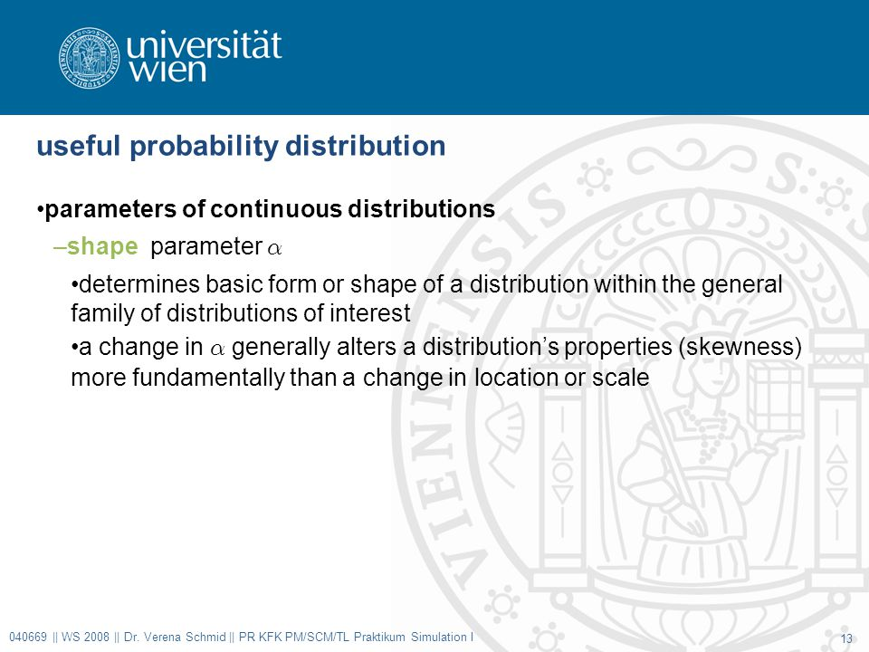 useful probability distribution parameters of continuous distributions –shape parameter ® determines basic form or shape of a distribution within the general family of distributions of interest a change in ® generally alters a distribution's properties (skewness) more fundamentally than a change in location or scale 040669 || WS 2008 || Dr.