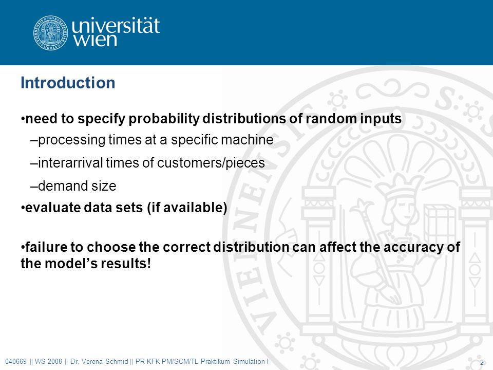 Introduction need to specify probability distributions of random inputs –processing times at a specific machine –interarrival times of customers/pieces –demand size evaluate data sets (if available) failure to choose the correct distribution can affect the accuracy of the model's results.