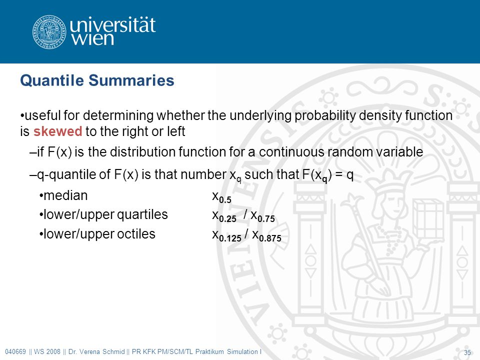 Quantile Summaries useful for determining whether the underlying probability density function is skewed to the right or left –if F(x) is the distribution function for a continuous random variable –q-quantile of F(x) is that number x q such that F(x q ) = q medianx 0.5 lower/upper quartilesx 0.25 / x 0.75 lower/upper octiles x 0.125 / x 0.875 040669 || WS 2008 || Dr.