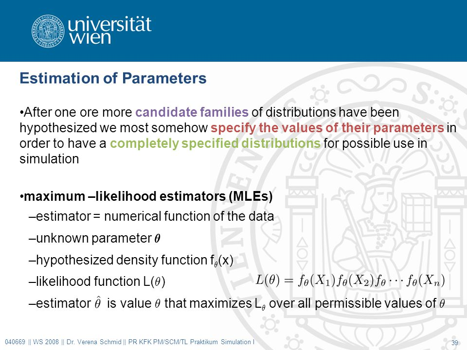 Estimation of Parameters After one ore more candidate families of distributions have been hypothesized we most somehow specify the values of their parameters in order to have a completely specified distributions for possible use in simulation maximum –likelihood estimators (MLEs) –estimator = numerical function of the data –unknown parameter µ –hypothesized density function f µ (x) –likelihood function L( µ ) –estimator is value µ that maximizes L µ over all permissible values of µ 040669 || WS 2008 || Dr.