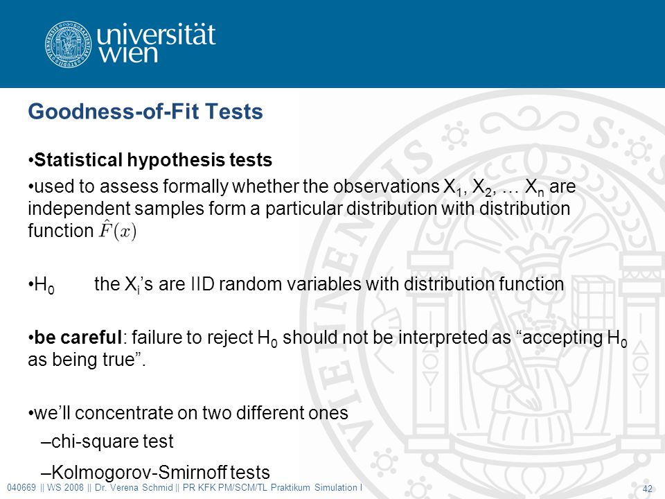 Goodness-of-Fit Tests Statistical hypothesis tests used to assess formally whether the observations X 1, X 2, … X n are independent samples form a particular distribution with distribution function H 0 the X i 's are IID random variables with distribution function be careful: failure to reject H 0 should not be interpreted as accepting H 0 as being true .