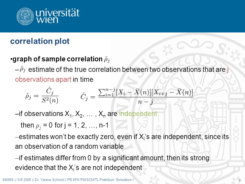 correlation plot graph of sample correlation – estimate of the true correlation between two observations that are j observations apart in time –if observations X 1, X 2, …, X n are independent then ½ j = 0 for j = 1, 2, …, n-1  estimates won't be exactly zero, even if X i 's are independent, since its an observation of a random variable  if estimates differ from 0 by a significant amount, then its strong evidence that the X i 's are not independent 040669 || WS 2008 || Dr.