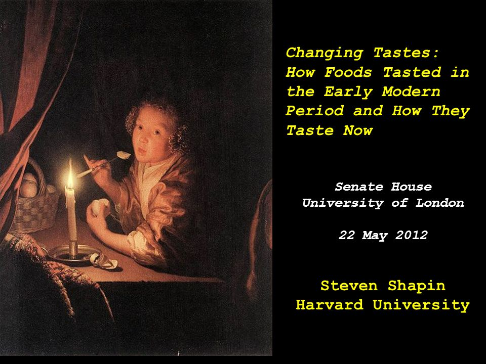 Changing Tastes: How Foods Tasted in the Early Modern Period and How They Taste Now Senate House University of London 22 May 2012 Steven Shapin Harvar