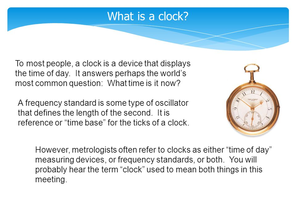 What is a clock? To most people, a clock is a device that displays the time of day. It answers perhaps the world's most common question: What time is