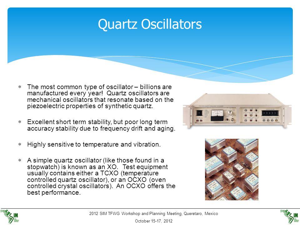 2012 SIM TFWG Workshop and Planning Meeting, Queretaro, Mexico October 15-17, 2012 Quartz Oscillators  The most common type of oscillator – billions