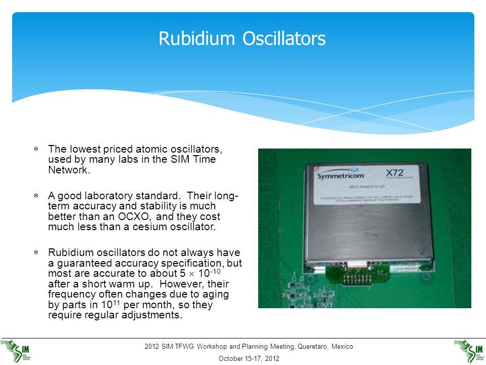 2012 SIM TFWG Workshop and Planning Meeting, Queretaro, Mexico October 15-17, 2012 Rubidium Oscillators  The lowest priced atomic oscillators, used b