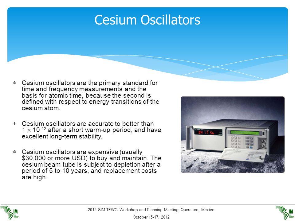 2012 SIM TFWG Workshop and Planning Meeting, Queretaro, Mexico October 15-17, 2012 Cesium Oscillators  Cesium oscillators are the primary standard fo