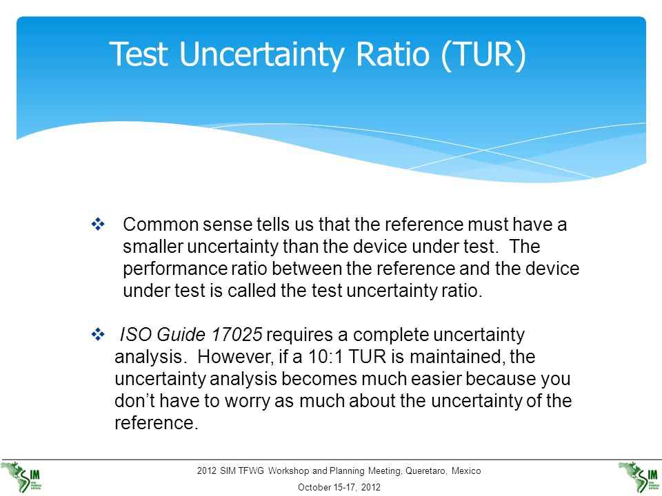 2012 SIM TFWG Workshop and Planning Meeting, Queretaro, Mexico October 15-17, 2012 Test Uncertainty Ratio (TUR)  Common sense tells us that the refer