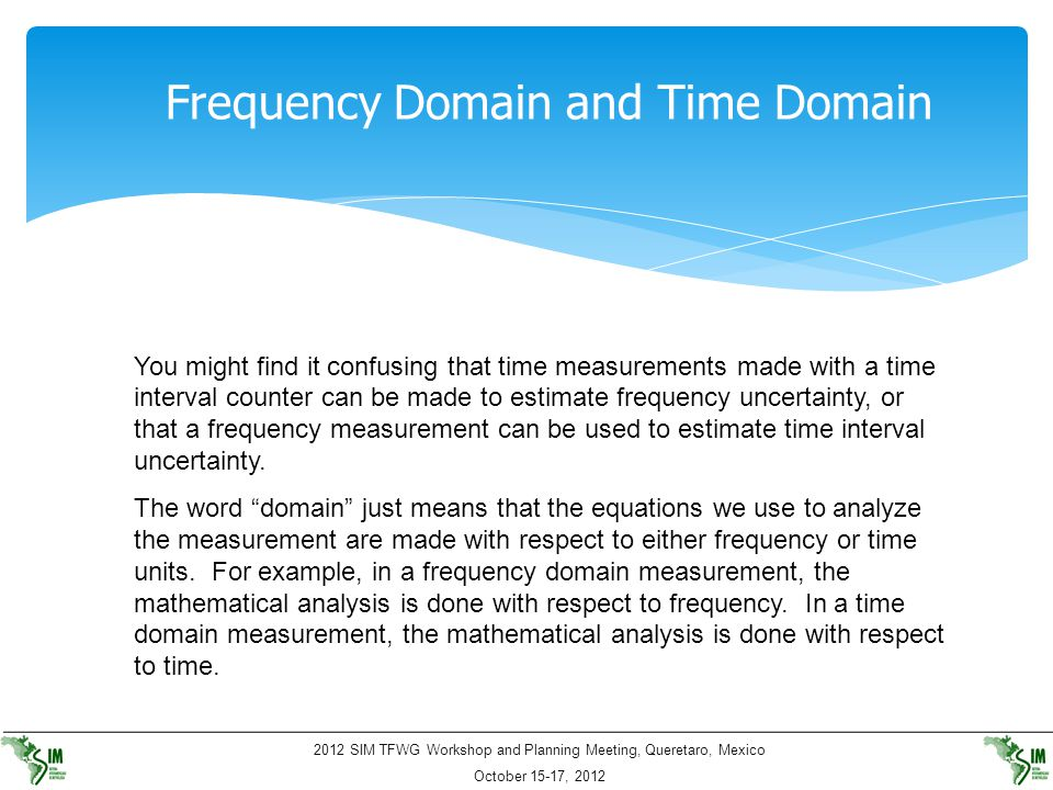2012 SIM TFWG Workshop and Planning Meeting, Queretaro, Mexico October 15-17, 2012 Frequency Domain and Time Domain You might find it confusing that t