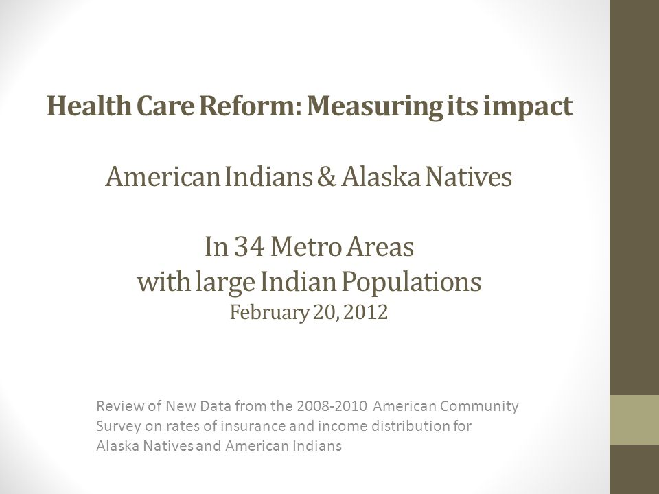 Health Care Reform: Measuring its impact American Indians & Alaska Natives In 34 Metro Areas with large Indian Populations February 20, 2012 Review of New Data from the 2008-2010 American Community Survey on rates of insurance and income distribution for Alaska Natives and American Indians