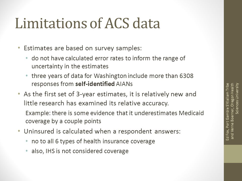 Limitations of ACS data Estimates are based on survey samples: do not have calculated error rates to inform the range of uncertainty in the estimates three years of data for Washington include more than 6308 responses from self-identified AIANs As the first set of 3-year estimates, it is relatively new and little research has examined its relative accuracy.