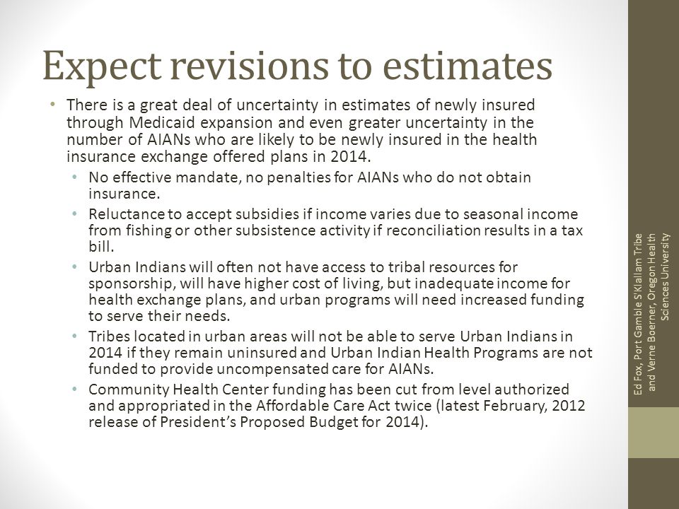 Expect revisions to estimates There is a great deal of uncertainty in estimates of newly insured through Medicaid expansion and even greater uncertainty in the number of AIANs who are likely to be newly insured in the health insurance exchange offered plans in 2014.