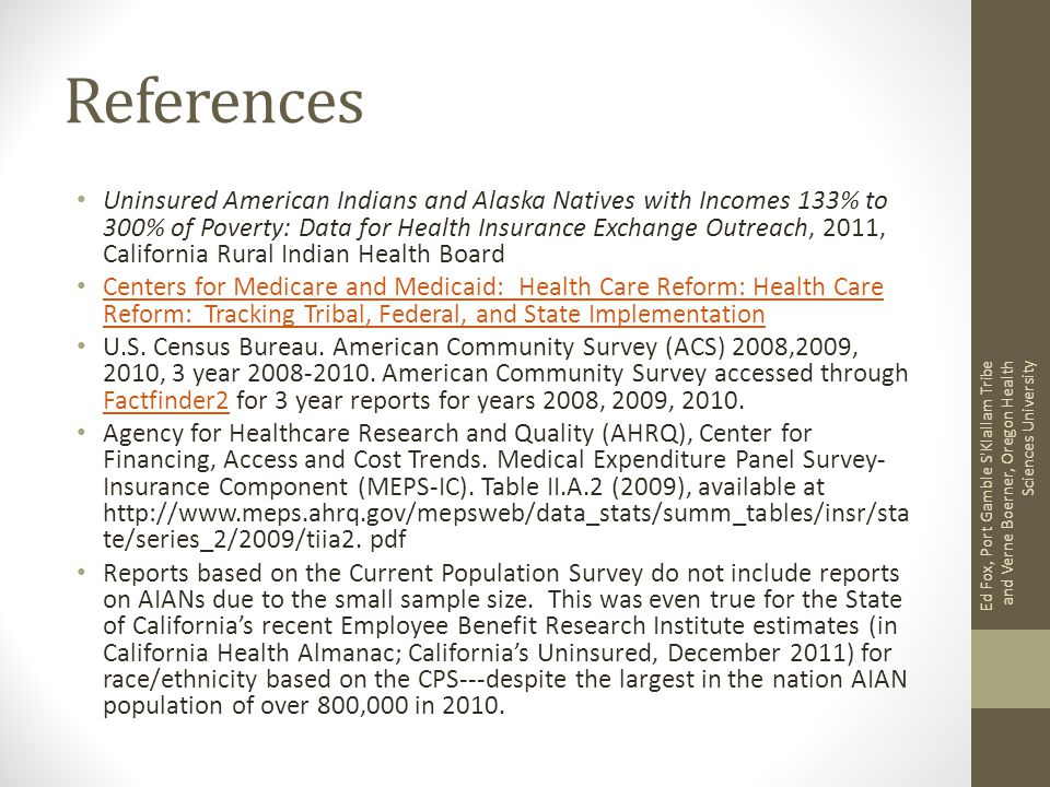 References Uninsured American Indians and Alaska Natives with Incomes 133% to 300% of Poverty: Data for Health Insurance Exchange Outreach, 2011, California Rural Indian Health Board Centers for Medicare and Medicaid: Health Care Reform: Health Care Reform: Tracking Tribal, Federal, and State Implementation Centers for Medicare and Medicaid: Health Care Reform: Health Care Reform: Tracking Tribal, Federal, and State Implementation U.S.