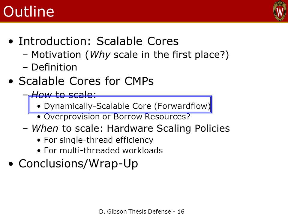 D. Gibson Thesis Defense - 16 Outline Introduction: Scalable Cores –Motivation (Why scale in the first place?) –Definition Scalable Cores for CMPs –Ho