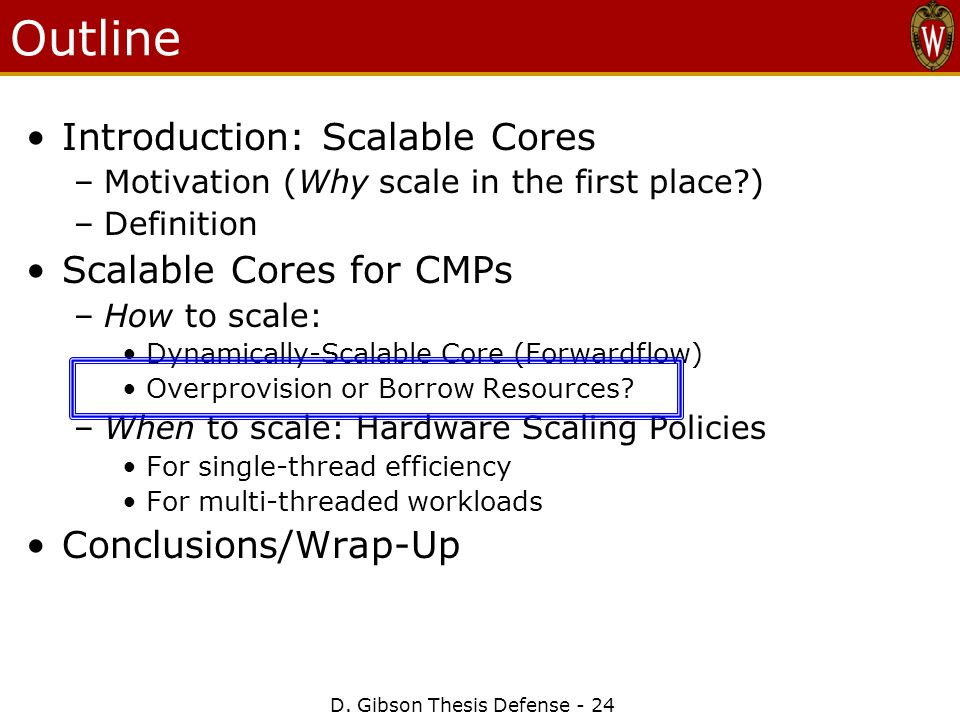 D. Gibson Thesis Defense - 24 Outline Introduction: Scalable Cores –Motivation (Why scale in the first place?) –Definition Scalable Cores for CMPs –Ho