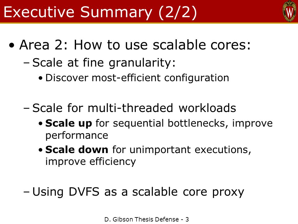 D. Gibson Thesis Defense - 3 Executive Summary (2/2) Area 2: How to use scalable cores: –Scale at fine granularity: Discover most-efficient configurat
