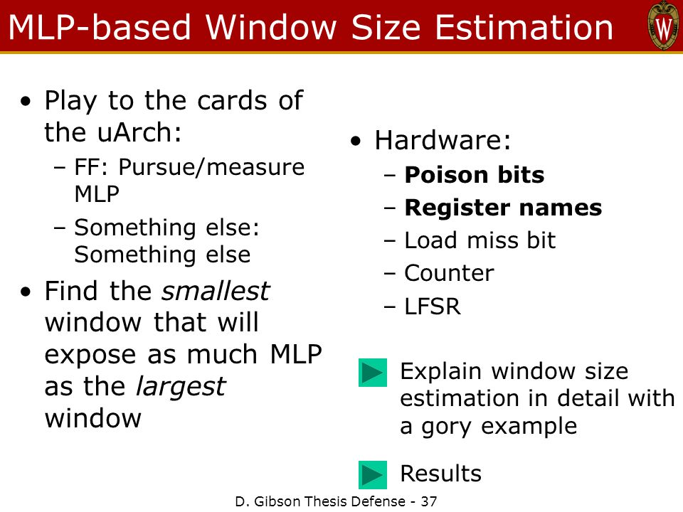 MLP-based Window Size Estimation Play to the cards of the uArch: –FF: Pursue/measure MLP –Something else: Something else Find the smallest window that will expose as much MLP as the largest window Hardware: –Poison bits –Register names –Load miss bit –Counter –LFSR D.
