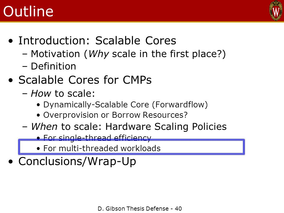 D. Gibson Thesis Defense - 40 Outline Introduction: Scalable Cores –Motivation (Why scale in the first place?) –Definition Scalable Cores for CMPs –Ho