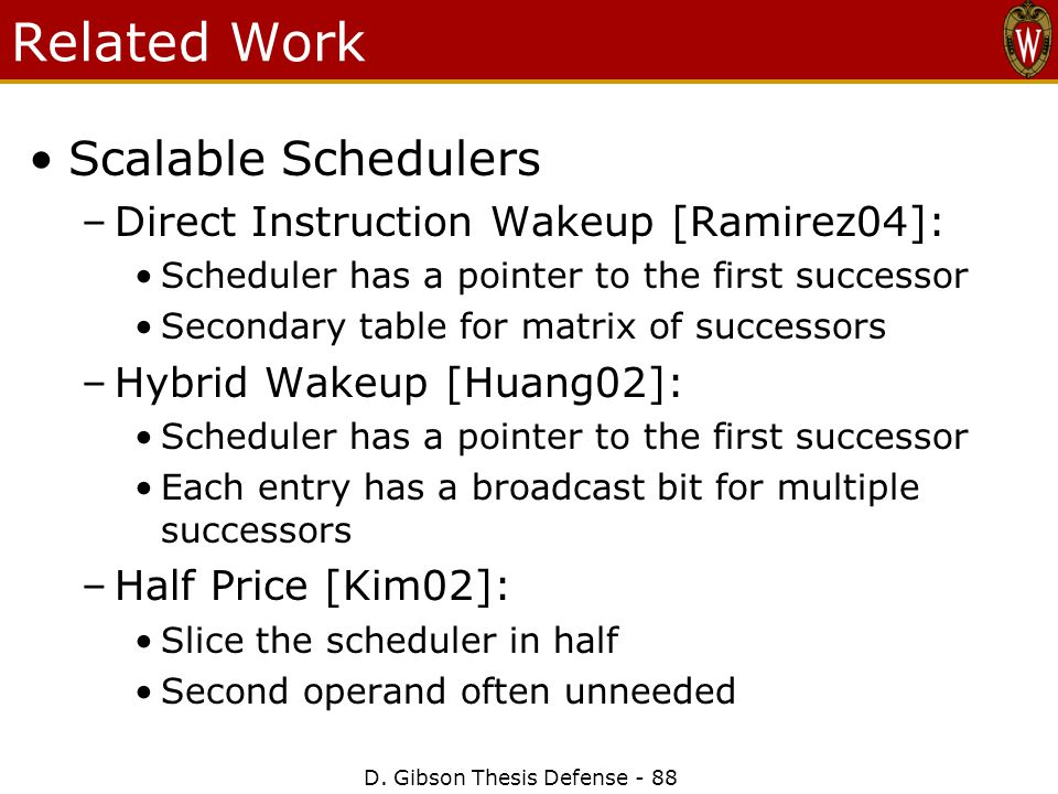 D. Gibson Thesis Defense - 88 Related Work Scalable Schedulers –Direct Instruction Wakeup [Ramirez04]: Scheduler has a pointer to the first successor