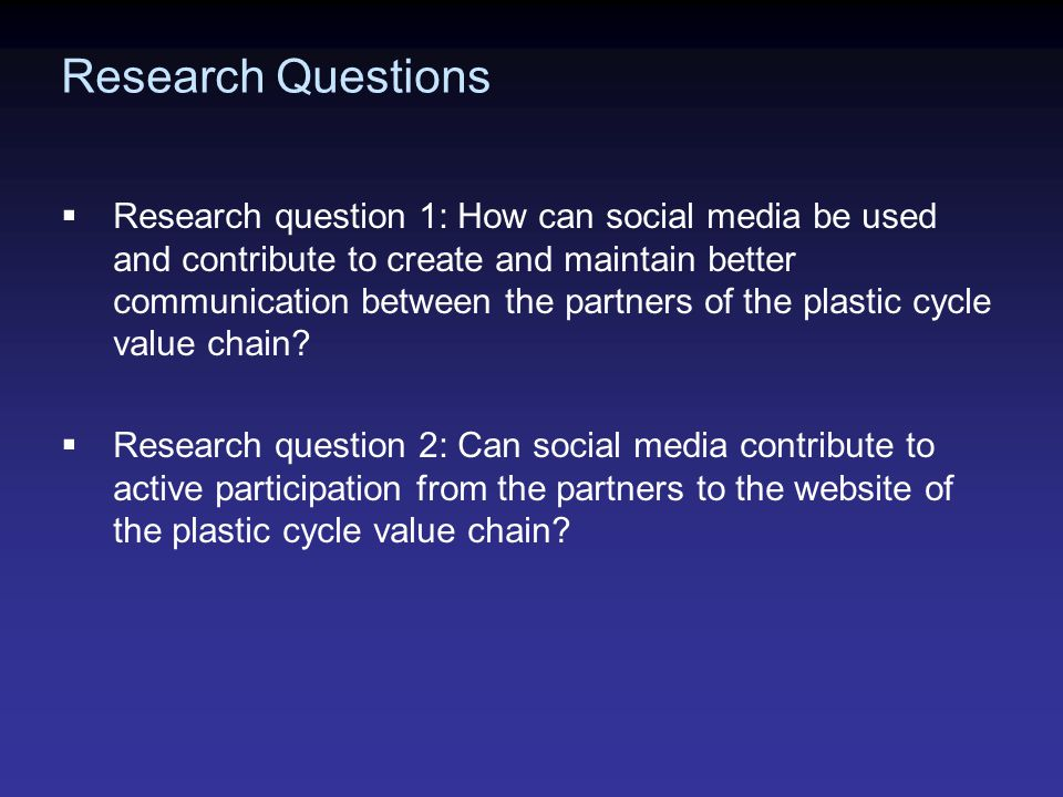 Research Questions  Research question 1: How can social media be used and contribute to create and maintain better communication between the partners of the plastic cycle value chain.