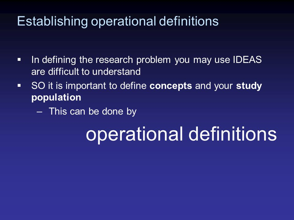 Establishing operational definitions  In defining the research problem you may use IDEAS are difficult to understand  SO it is important to define concepts and your study population –This can be done by operational definitions