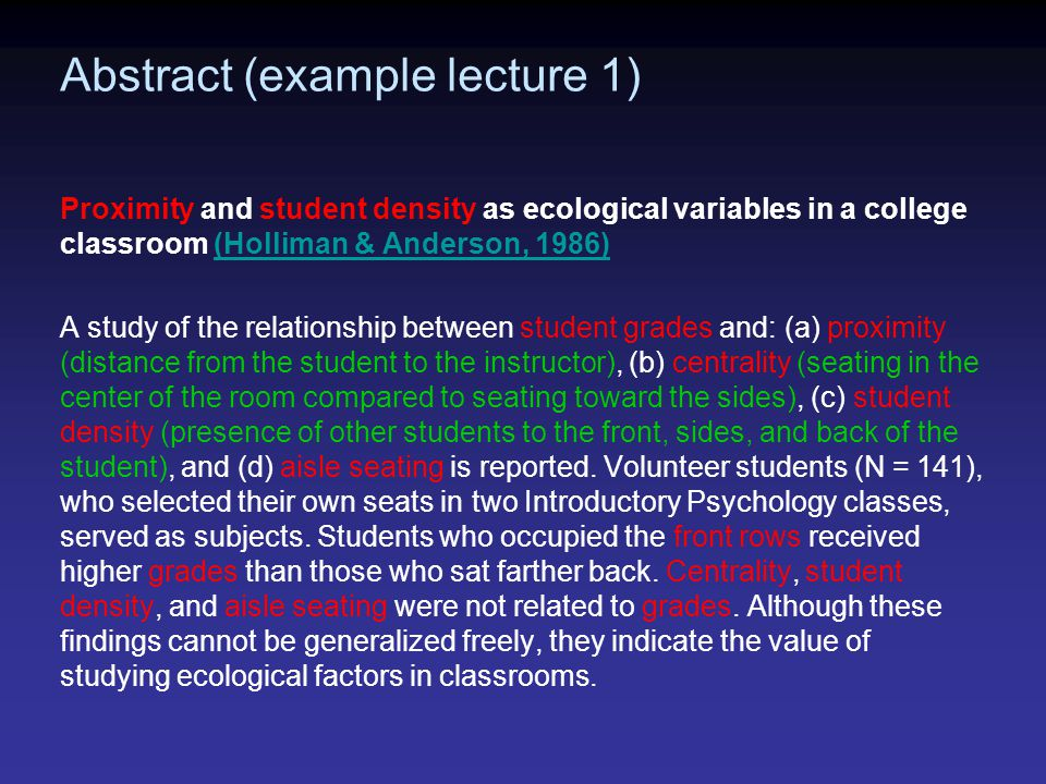Abstract (example lecture 1) Proximity and student density as ecological variables in a college classroom (Holliman & Anderson, 1986)(Holliman & Anderson, 1986) A study of the relationship between student grades and: (a) proximity (distance from the student to the instructor), (b) centrality (seating in the center of the room compared to seating toward the sides), (c) student density (presence of other students to the front, sides, and back of the student), and (d) aisle seating is reported.