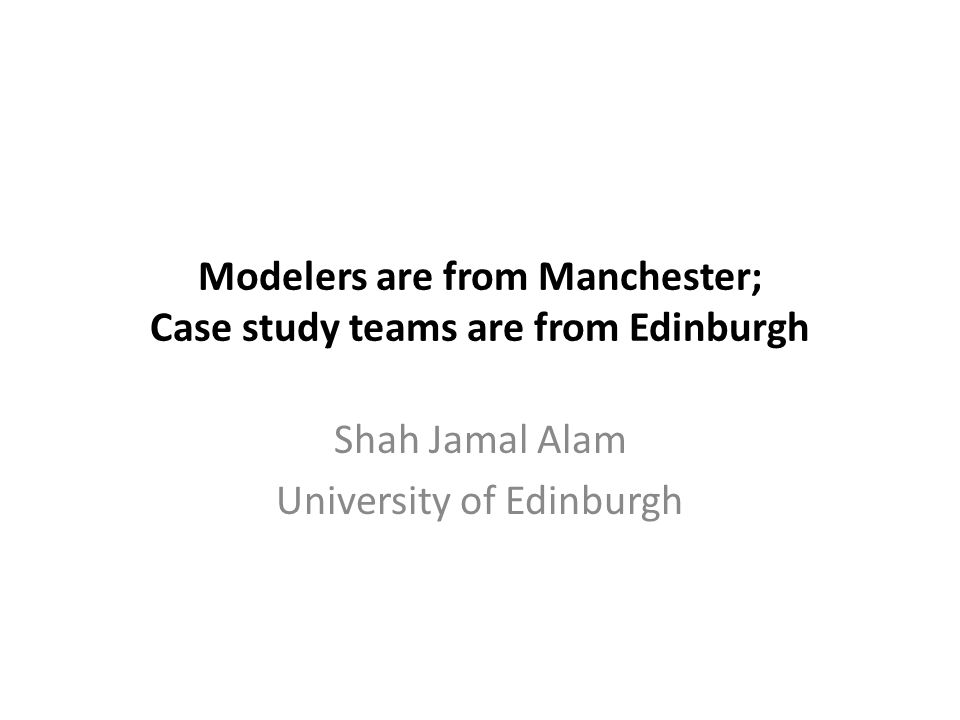 Modelers are from Manchester; Case study teams are from Edinburgh Shah Jamal Alam University of Edinburgh
