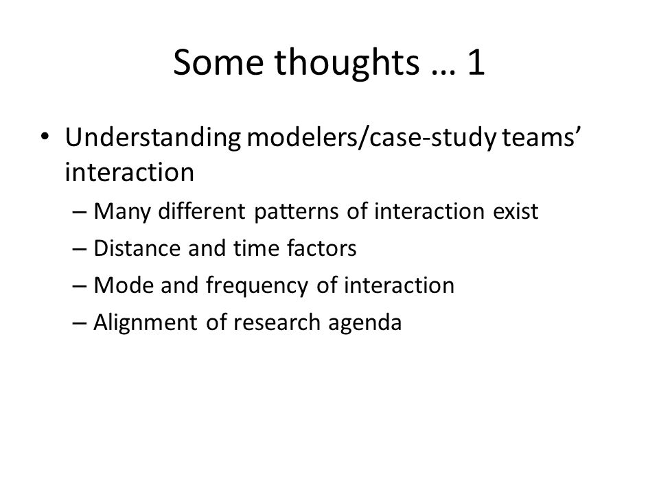 Some thoughts … 1 Understanding modelers/case-study teams' interaction – Many different patterns of interaction exist – Distance and time factors – Mode and frequency of interaction – Alignment of research agenda