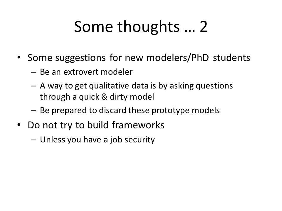Some thoughts … 2 Some suggestions for new modelers/PhD students – Be an extrovert modeler – A way to get qualitative data is by asking questions through a quick & dirty model – Be prepared to discard these prototype models Do not try to build frameworks – Unless you have a job security