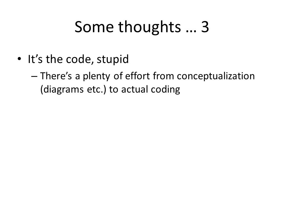 Some thoughts … 3 It's the code, stupid – There's a plenty of effort from conceptualization (diagrams etc.) to actual coding