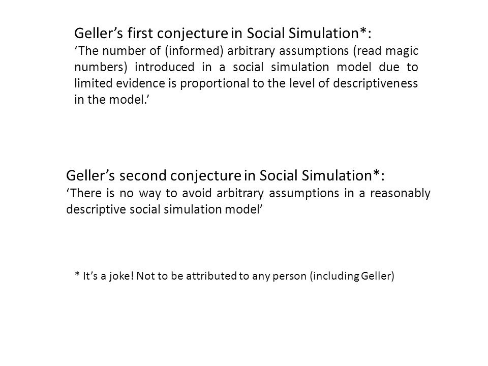 Geller's first conjecture in Social Simulation*: 'The number of (informed) arbitrary assumptions (read magic numbers) introduced in a social simulation model due to limited evidence is proportional to the level of descriptiveness in the model.' Geller's second conjecture in Social Simulation*: 'There is no way to avoid arbitrary assumptions in a reasonably descriptive social simulation model' * It's a joke.