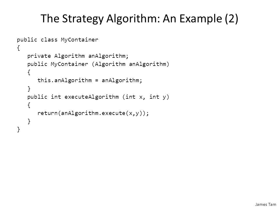 James Tam The Strategy Algorithm: An Example (2) public class MyContainer { private Algorithm anAlgorithm; public MyContainer (Algorithm anAlgorithm) { this.anAlgorithm = anAlgorithm; } public int executeAlgorithm (int x, int y) { return(anAlgorithm.execute(x,y)); }